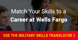 Match Your Skills to a Career at Wells Fargo. Use the Military Skills Translator.